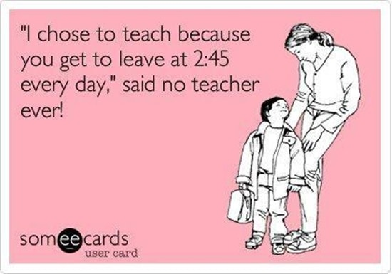 """I choose to teach because you get to leave at 2:45 every day,"" said no teacher ever!"