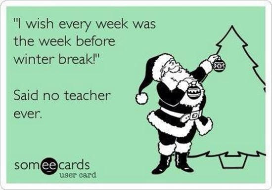 """I wish every week was the week before winter break!"" Said no teacher ever."